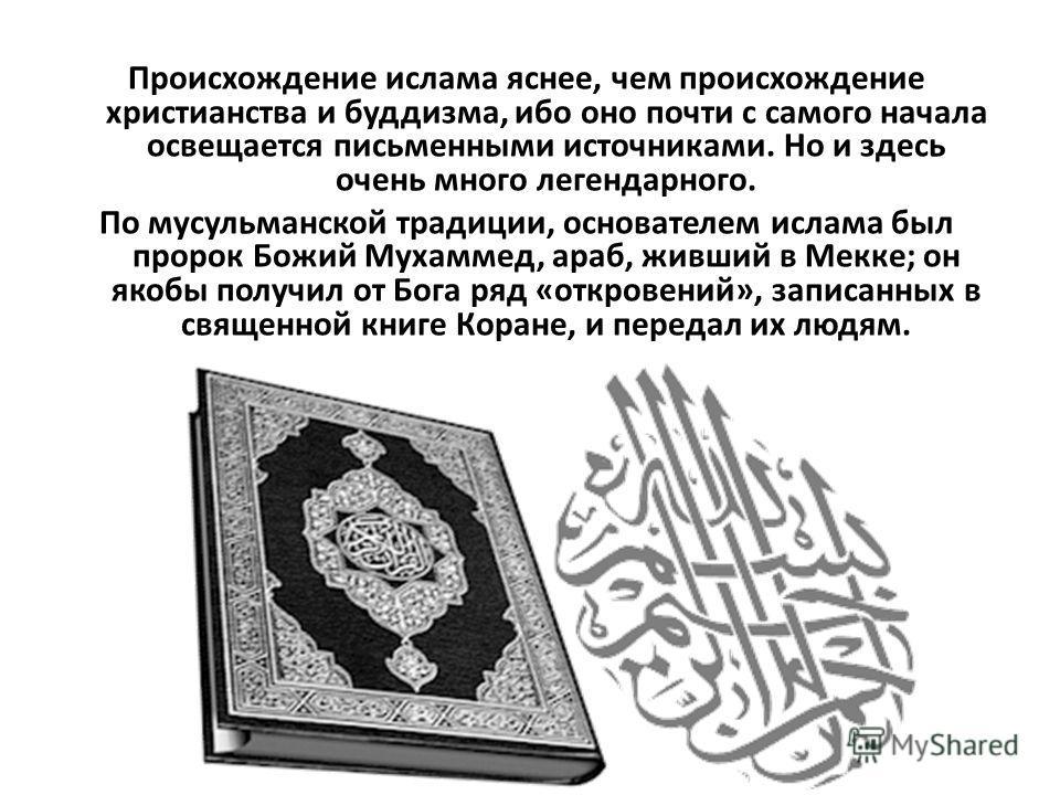 Происхождение ислама яснее, чем происхождение христианства и буддизма, ибо оно почти с самого начала освещается письменными источниками. Но и здесь очень много легендарного. По мусульманской традиции, основателем ислама был пророк Божий Мухаммед, ара