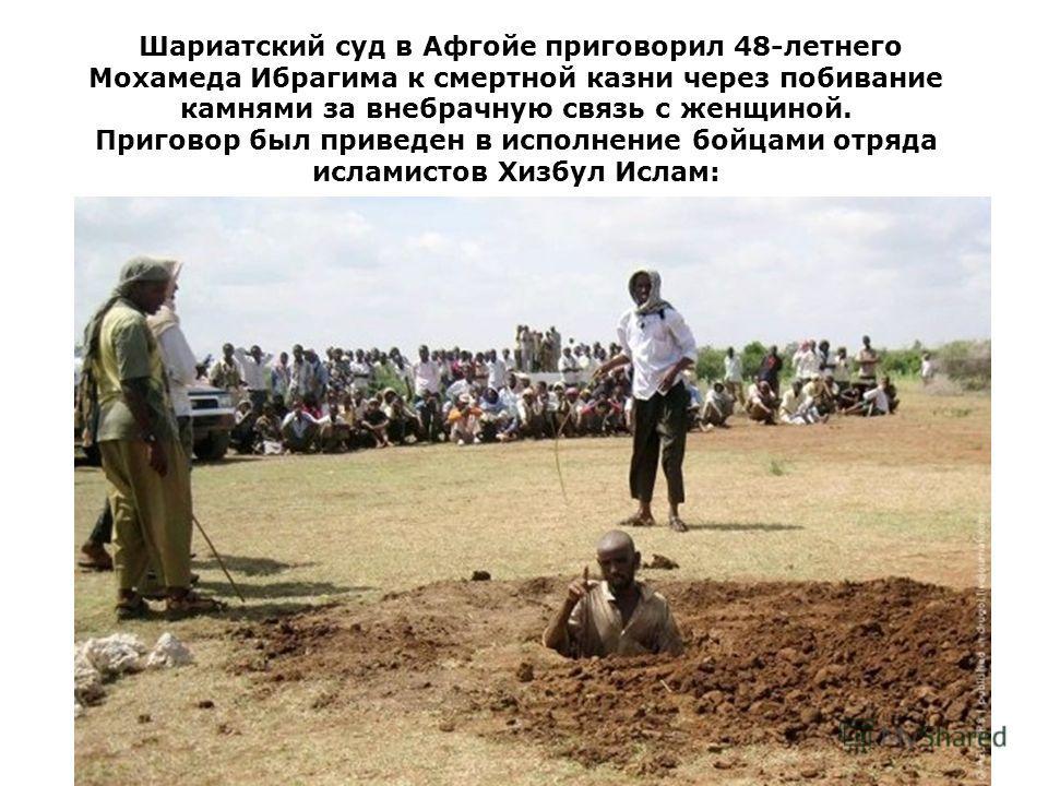 Шариатский суд в Афгойе приговорил 48-летнего Мохамеда Ибрагима к смертной казни через побивание камнями за внебрачную связь с женщиной. Приговор был приведен в исполнение бойцами отряда исламистов Хизбул Ислам: