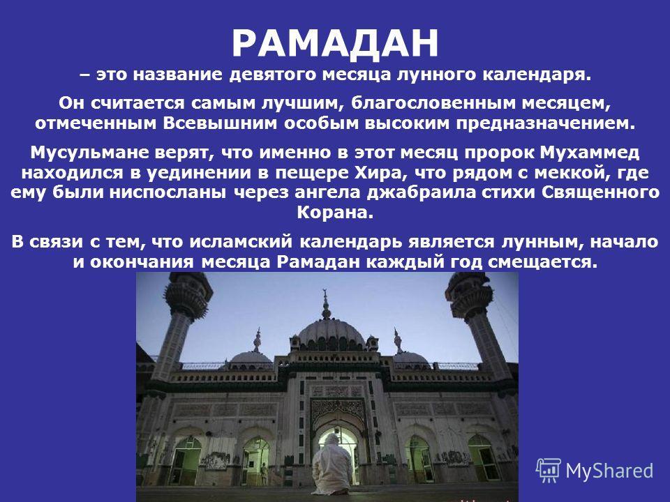 РАМАДАН – это название девятого месяца лунного календаря. Он считается самым лучшим, благословенным месяцем, отмеченным Всевышним особым высоким предназначением. Мусульмане верят, что именно в этот месяц пророк Мухаммед находился в уединении в пещере
