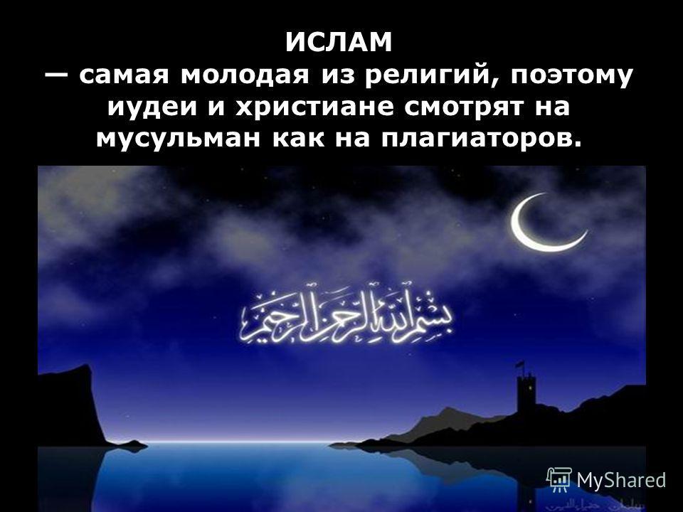 ИСЛАМ самая молодая из религий, поэтому иудеи и христиане смотрят на мусульман как на плагиаторов.
