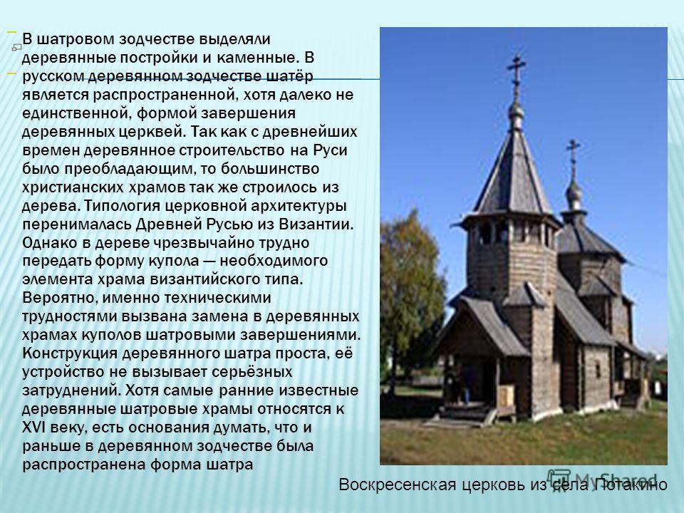 В шатровом зодчестве выделяли деревянные постройки и каменные. В русском деревянном зодчестве шатёр является распространенной, хотя далеко не единственной, формой завершения деревянных церквей. Так как с древнейших времен деревянное строительство на