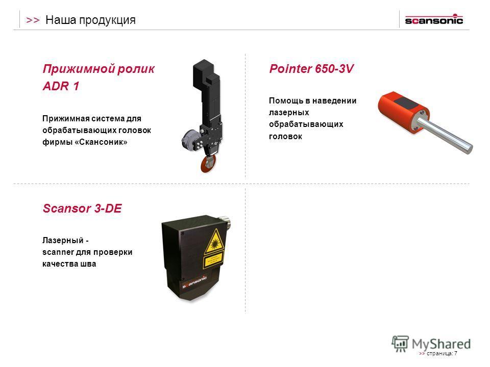 >> страница: 7 >> Прижимной ролик ADR 1 Прижимная система для обрабатывающих головок фирмы «Скансоник» Наша продукция Pointer 650-3V Помощь в наведении лазерных обрабатывающих головок Scansor 3-DE Лазерный - scanner для проверки качества шва