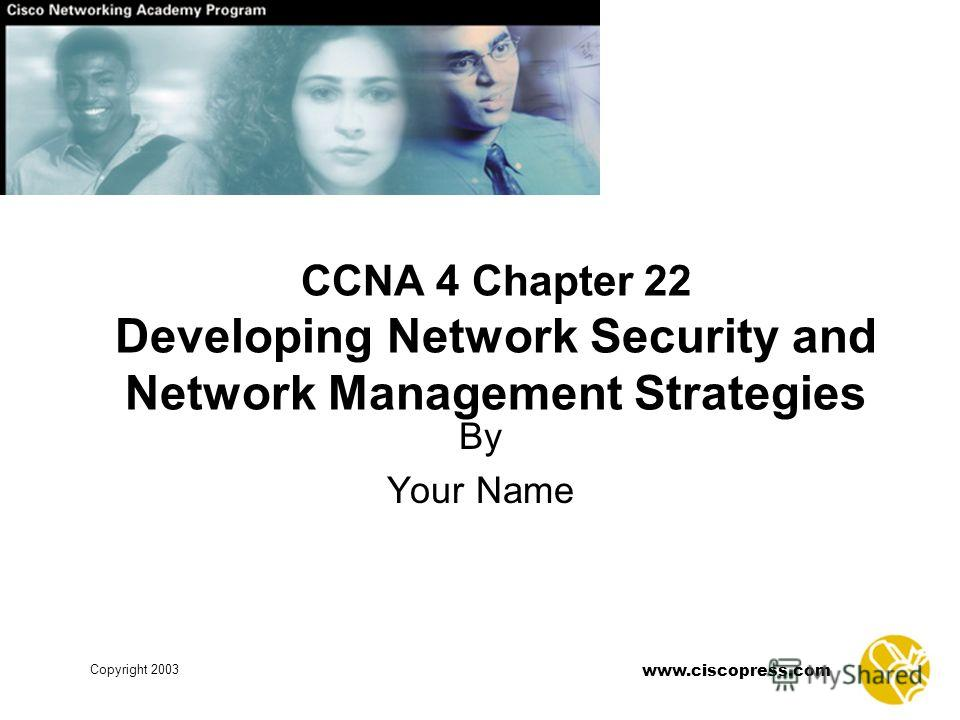 www.ciscopress.com Copyright 2003 CCNA 4 Chapter 22 Developing Network Security and Network Management Strategies By Your Name