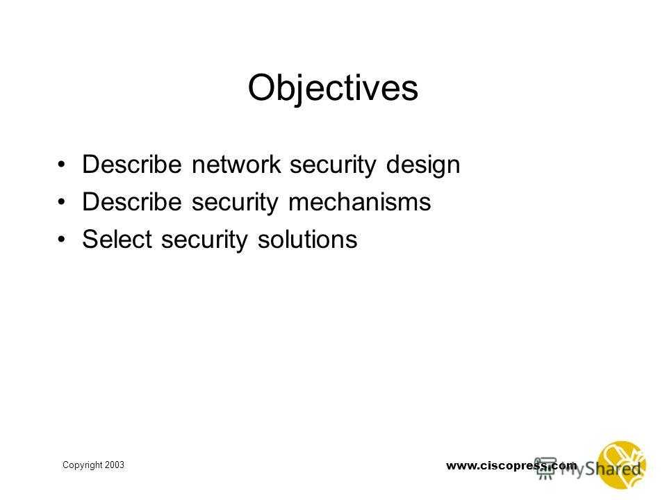 www.ciscopress.com Copyright 2003 Objectives Describe network security design Describe security mechanisms Select security solutions
