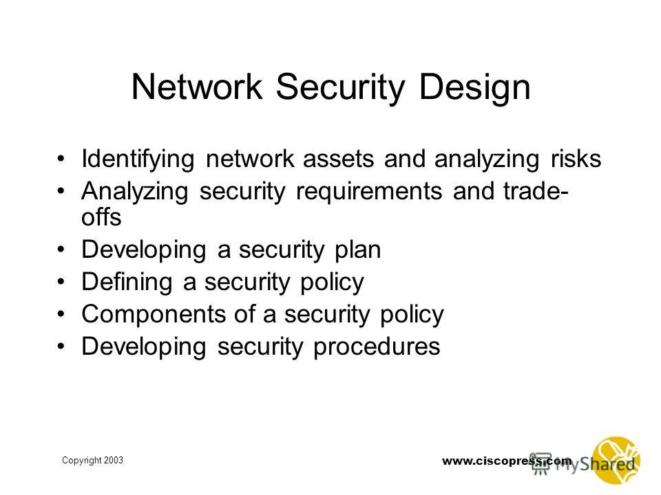 www.ciscopress.com Copyright 2003 Network Security Design Identifying network assets and analyzing risks Analyzing security requirements and trade- offs Developing a security plan Defining a security policy Components of a security policy Developing