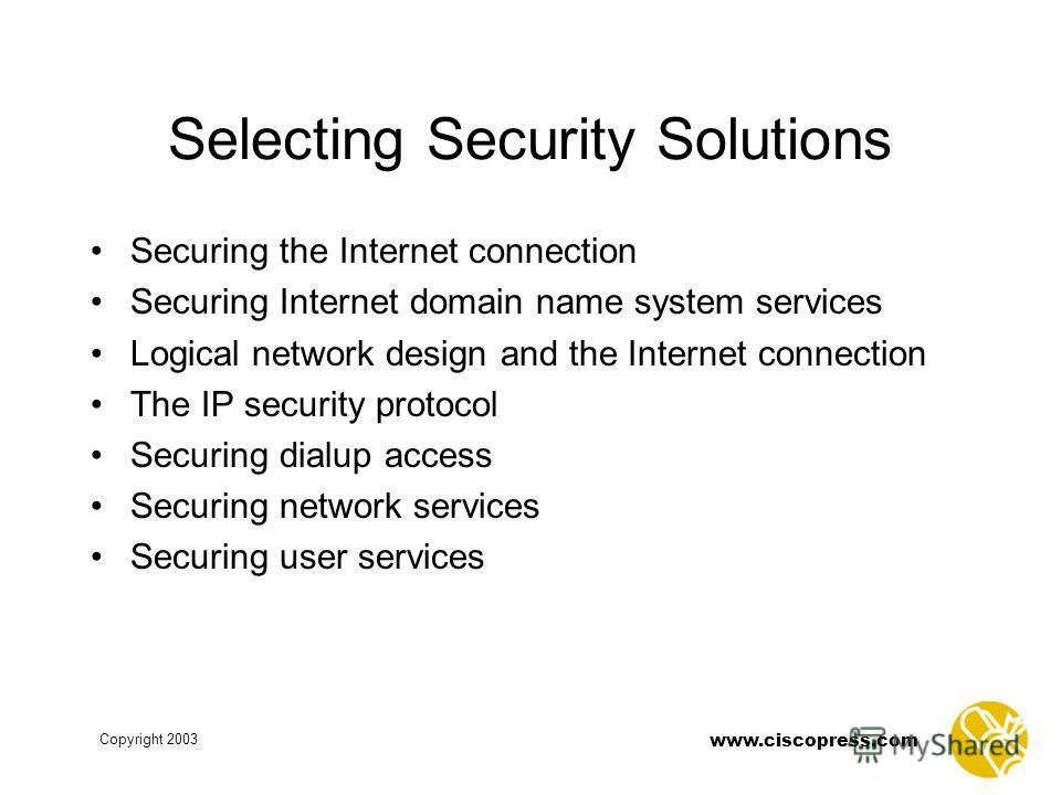 www.ciscopress.com Copyright 2003 Selecting Security Solutions Securing the Internet connection Securing Internet domain name system services Logical network design and the Internet connection The IP security protocol Securing dialup access Securing