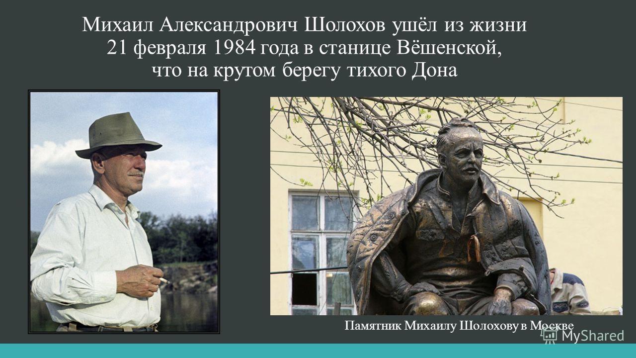 Михаил Александрович Шолохов ушёл из жизни 21 февраля 1984 года в станице Вёшенской, что на крутом берегу тихого Дона Памятник Михаилу Шолохову в Москве
