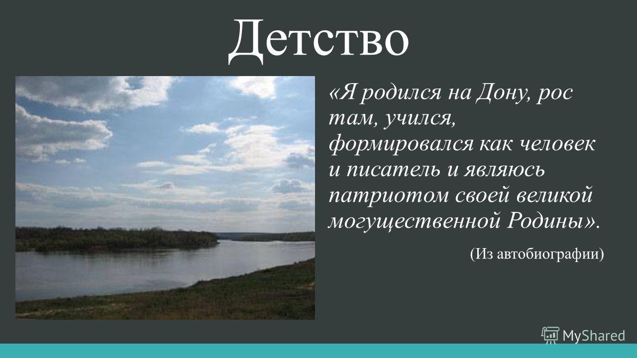 Детство «Я родился на Дону, рос там, учился, формировался как человек и писатель и являюсь патриотом своей великой могущественной Родины». (Из автобиографии)
