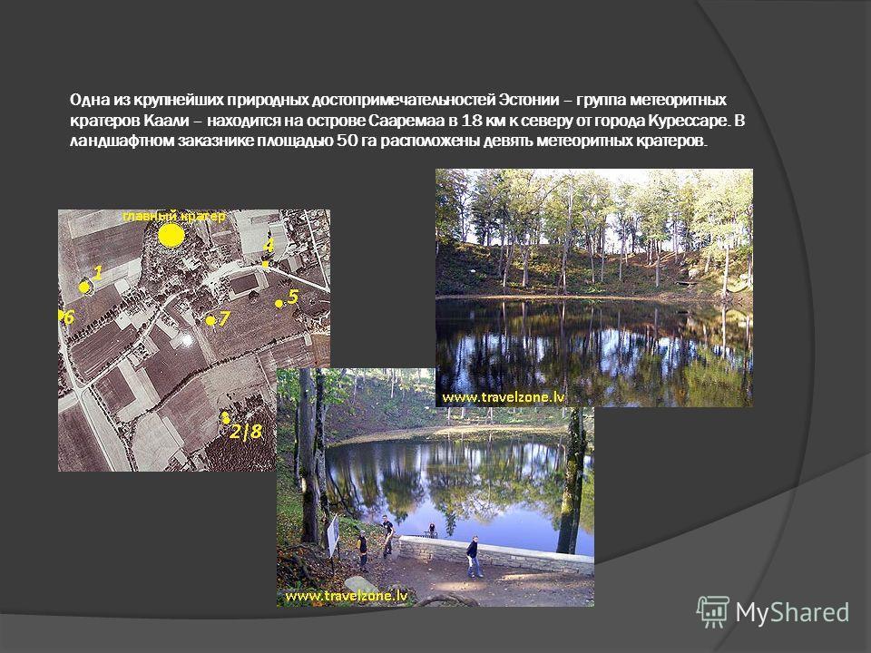 Одна из крупнейших природных достопримечательностей Эстонии – группа метеоритных кратеров Каали – находится на острове Сааремаа в 18 км к северу от города Курессаре. В ландшафтном заказнике площадью 50 га расположены девять метеоритных кратеров.