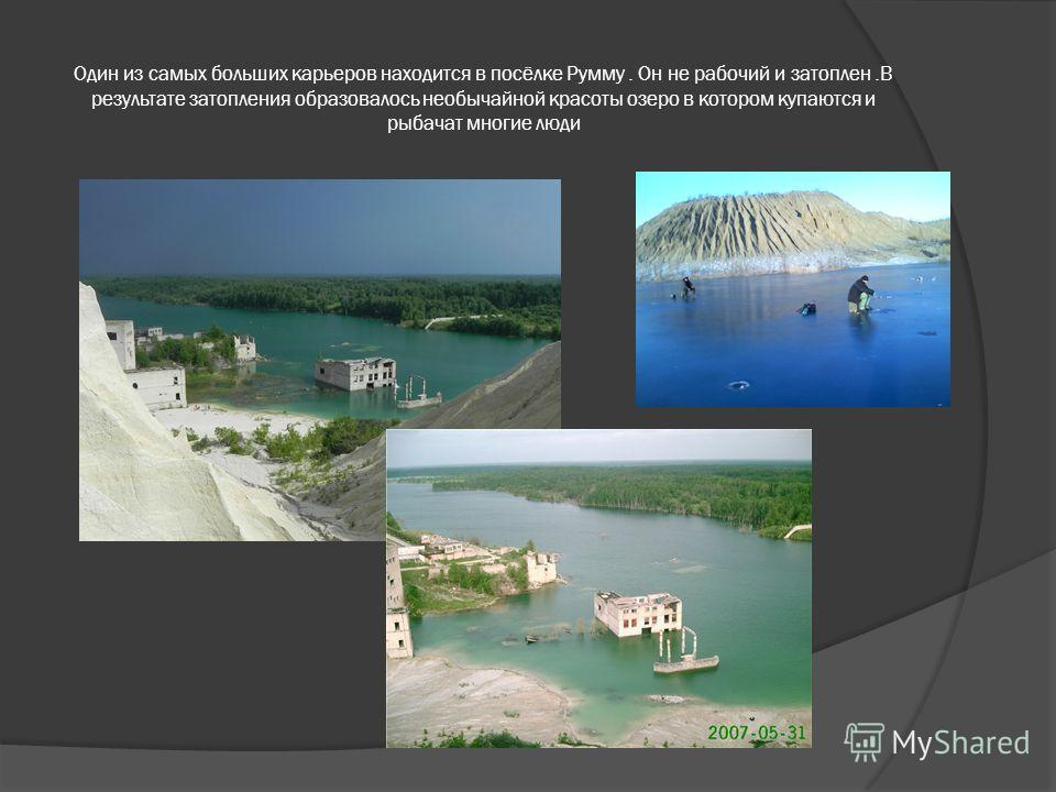 Один из самых больших карьеров находится в посёлке Румму. Он не рабочий и затоплен.В результате затопления образовалось необычайной красоты озеро в котором купаются и рыбачат многие люди