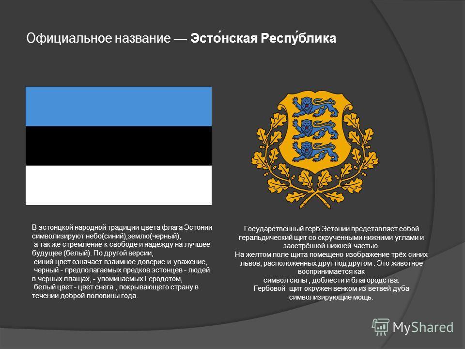 О фициальное название Эстонская Республика В эстонской народной традиции цвета флага Эстонии символизируют небо(синий),землю(черный), а так же стремление к свободе и надежду на лучшее будущее (белый). По другой версии, синий цвет означает взаимное до