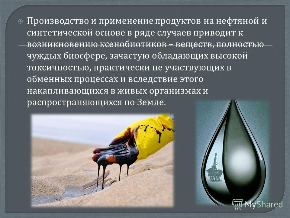 Производство и применение продуктов на нефтяной и синтетической основе в ряде случаев приводит к возникновению ксенобиотиков – веществ, полностью чуждых биосфере, зачастую обладающих высокой токсичностью, практически не участвующих в обменных процесс