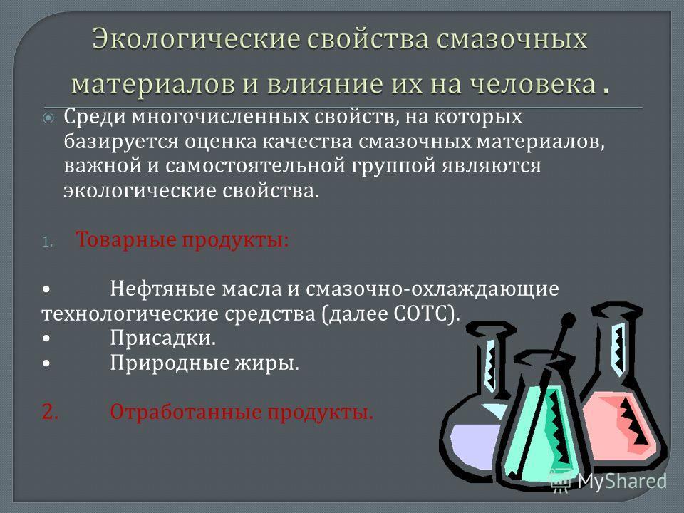 Среди многочисленных свойств, на которых базируется оценка качества смазочных материалов, важной и самостоятельной группой являются экологические свойства. 1. Товарные продукты : Нефтяные масла и смазочно - охлаждающие технологические средства ( дале