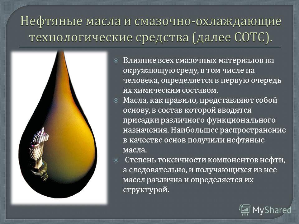 Влияние всех смазочных материалов на окружающую среду, в том числе на человека, определяется в первую очередь их химическим составом. Масла, как правило, представляют собой основу, в состав которой вводятся присадки различного функционального назначе