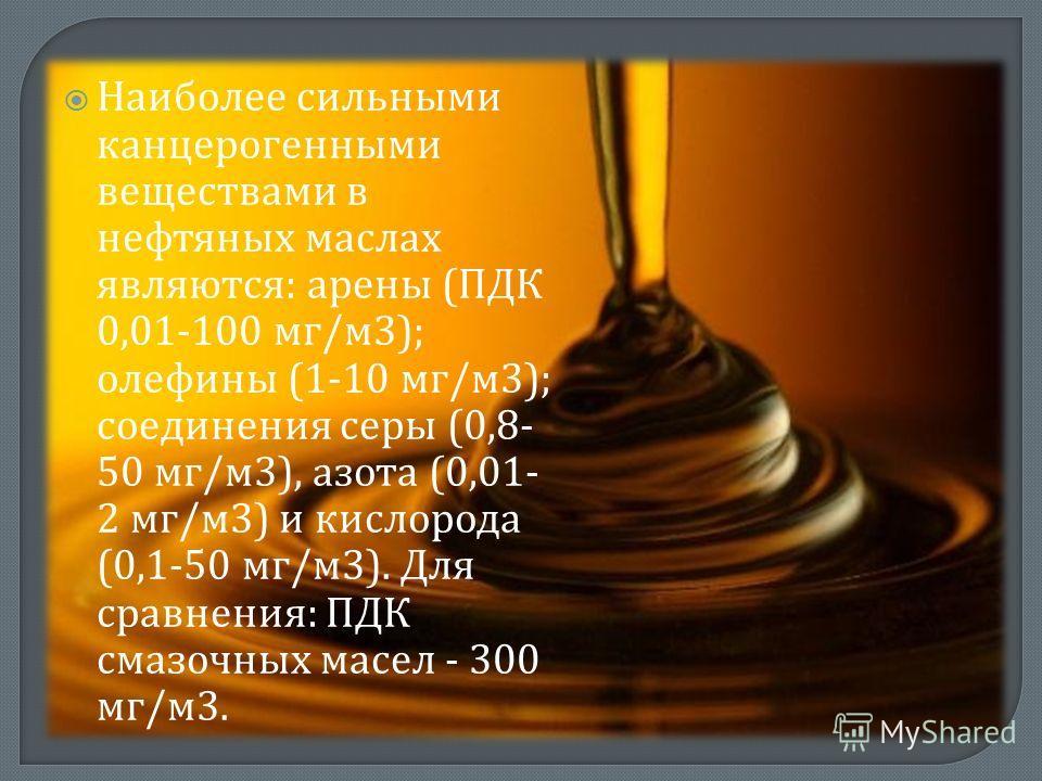 Наиболее сильными канцерогенными веществами в нефтяных маслах являются : арены ( ПДК 0,01-100 мг / м 3); олефины (1-10 мг / м 3); соединения серы (0,8- 50 мг / м 3), азота (0,01- 2 мг / м 3) и кислорода (0,1-50 мг / м 3). Для сравнения : ПДК смазочны