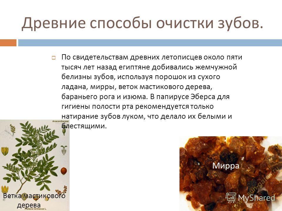 Древние способы очистки зубов. По свидетельствам древних летописцев около пяти тысяч лет назад египтяне добивались жемчужной белизны зубов, используя порошок из сухого ладана, мирры, веток мастикового дерева, бараньего рога и изюма. В папирусе Эберса