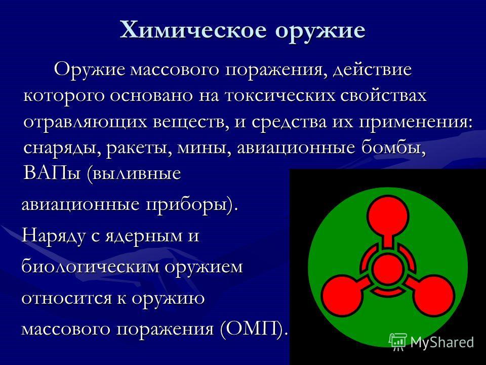 Химическое оружие Оружие массового поражения, действие которого основано на токсических свойствах отравляющих веществ, и средства их применения: снаряды, ракеты, мины, авиационные бомбы, ВАПы (выливные Оружие массового поражения, действие которого ос