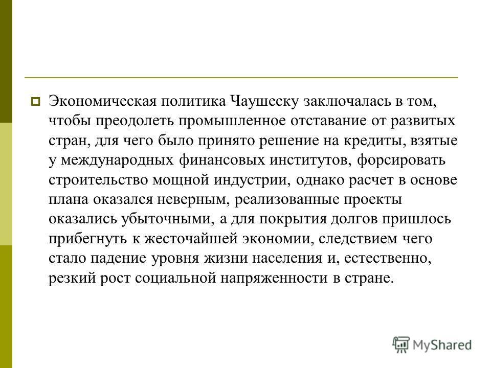 Экономическая политика Чаушеску заключалась в том, чтобы преодолеть промышленное отставание от развитых стран, для чего было принято решение на кредиты, взятые у международных финансовых институтов, форсировать строительство мощной индустрии, однако