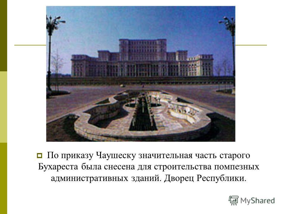 По приказу Чаушеску значительная часть старого Бухареста была снесена для строительства помпезных административных зданий. Дворец Республики.