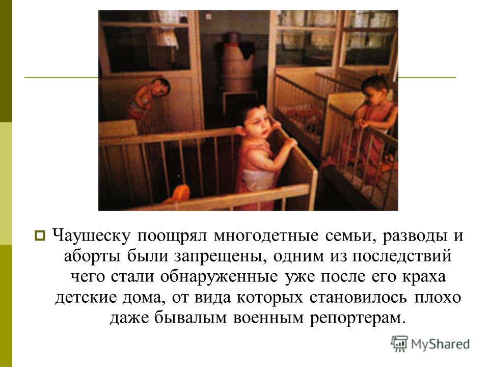 Чаушеску поощрял многодетные семьи, разводы и аборты были запрещены, одним из последствий чего стали обнаруженные уже после его краха детские дома, от вида которых становилось плохо даже бывалым военным репортерам.