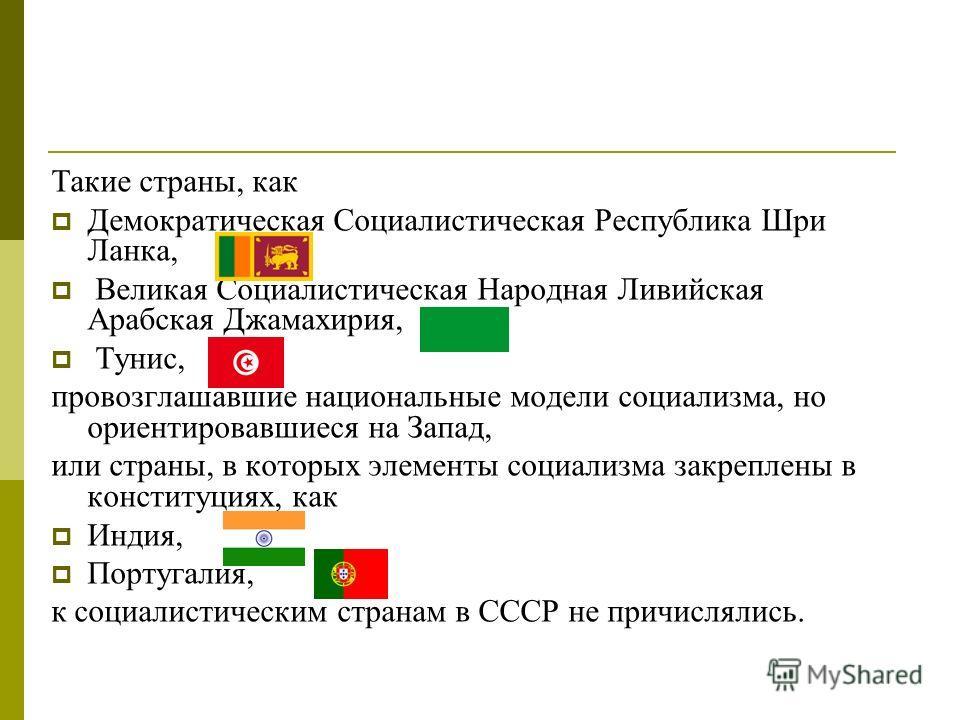 Такие страны, как Демократическая Социалистическая Республика Шри Ланка, Великая Социалистическая Народная Ливийская Арабская Джамахирия, Тунис, провозглашавшие национальные модели социализма, но ориентировавшиеся на Запад, или страны, в которых элем