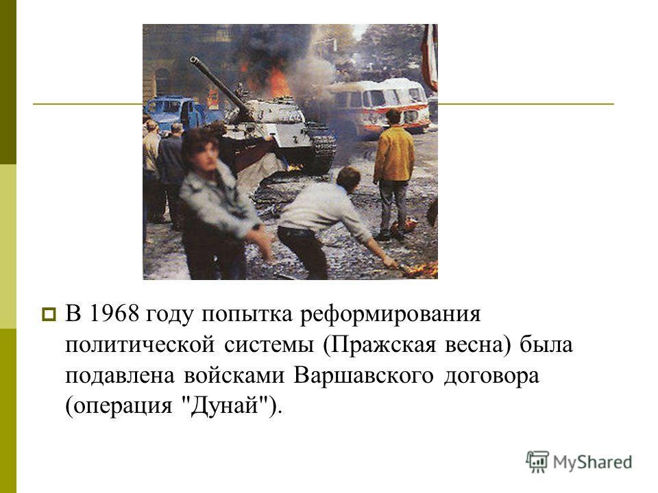 В 1968 году попытка реформирования политической системы (Пражская весна) была подавлена войсками Варшавского договора (операция Дунай).