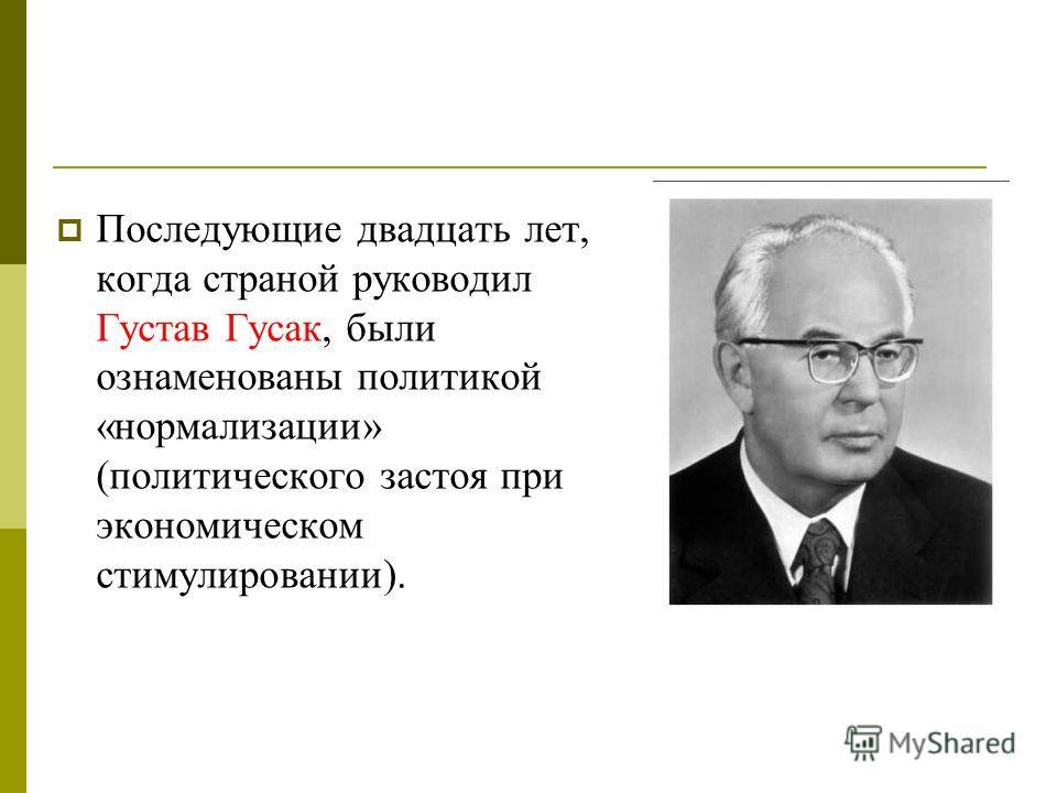 Последующие двадцать лет, когда страной руководил Густав Гусак, были ознаменованы политикой «нормализации» (политического застоя при экономическом стимулировании).