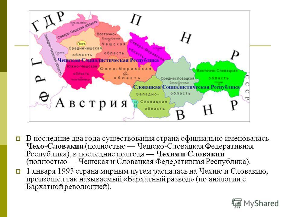 В последние два года существования страна официально именовалась Чехо-Словакия (полностью Чешско-Словацкая Федеративная Республика), в последние полгода Чехия и Словакия (полностью Чешская и Словацкая Федеративная Республика). 1 января 1993 страна ми