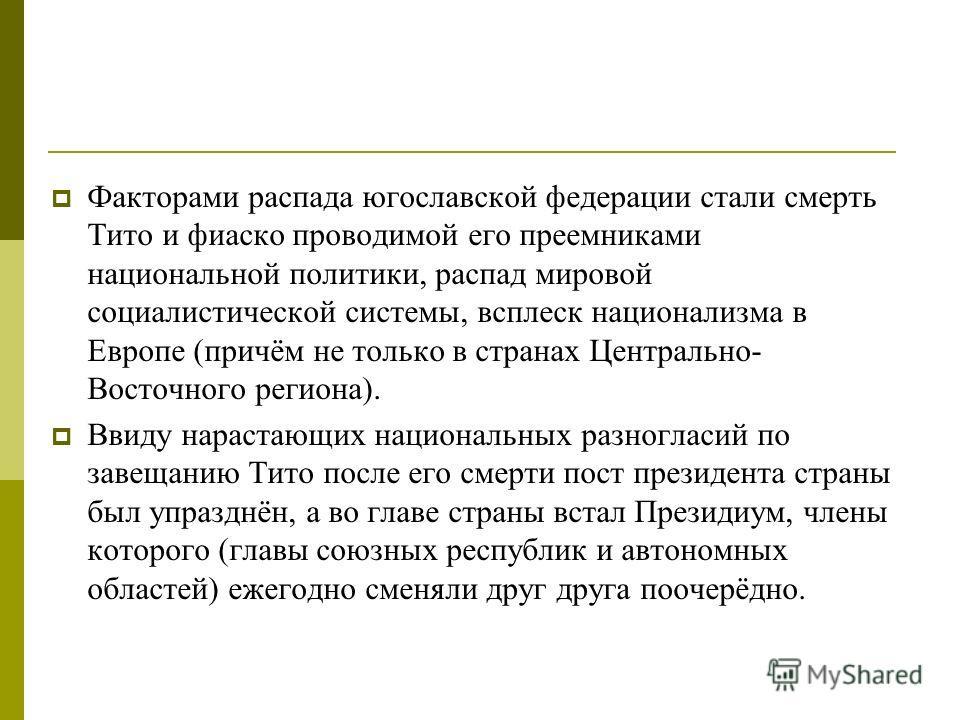Факторами распада югославской федерации стали смерть Тито и фиаско проводимой его преемниками национальной политики, распад мировой социалистической системы, всплеск национализма в Европе (причём не только в странах Центрально- Восточного региона). В