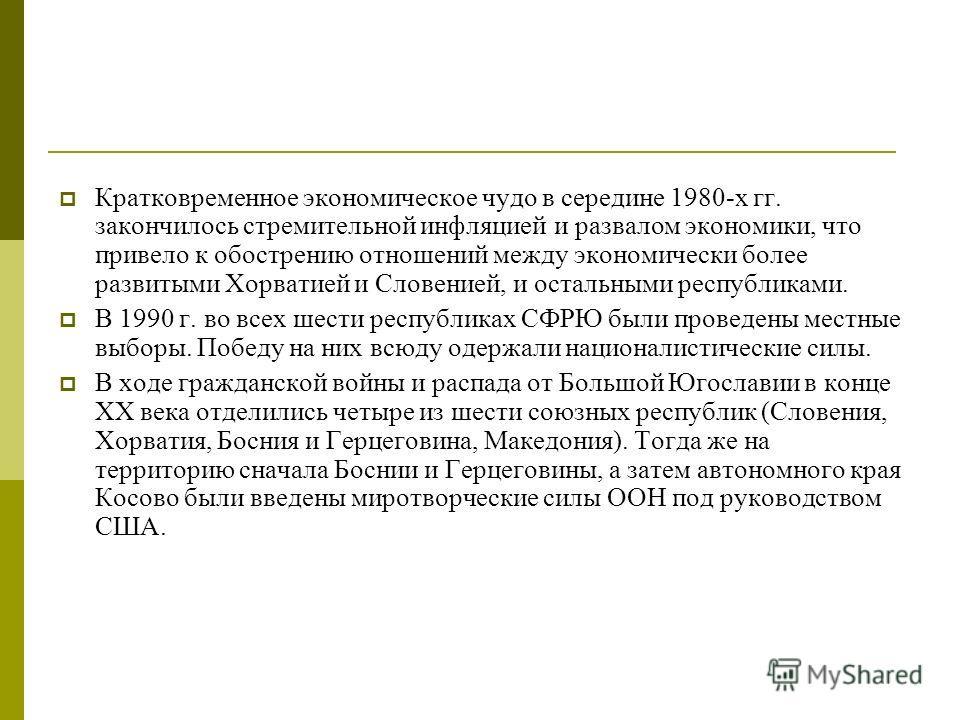 Кратковременное экономическое чудо в середине 1980-х гг. закончилось стремительной инфляцией и развалом экономики, что привело к обострению отношений между экономически более развитыми Хорватией и Словенией, и остальными республиками. В 1990 г. во вс