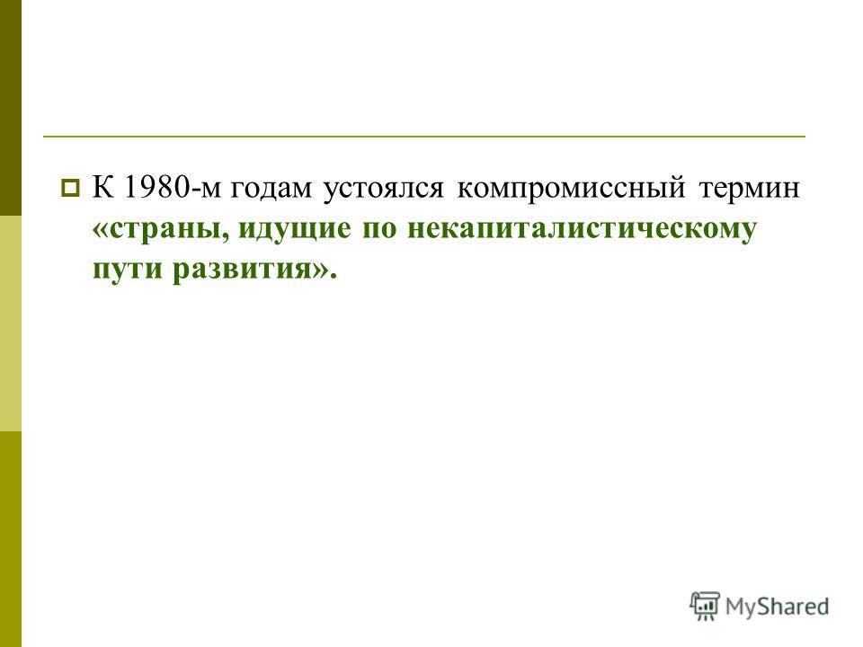 К 1980-м годам устоялся компромиссный термин «страны, идущие по некапиталистическому пути развития».