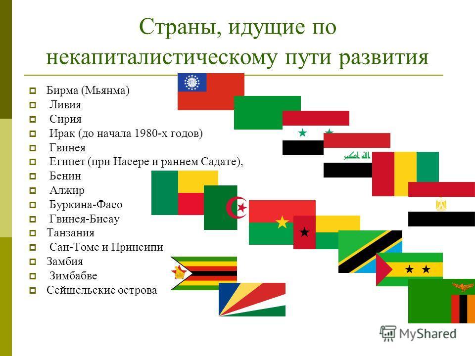 Страны, идущие по некапиталистическому пути развития Бирма (Мьянма) Ливия Сирия Ирак (до начала 1980-х годов) Гвинея Египет (при Насере и раннем Садате), Бенин Алжир Буркина-Фасо Гвинея-Бисау Танзания Сан-Томе и Принсипи Замбия Зимбабве Сейшельские о