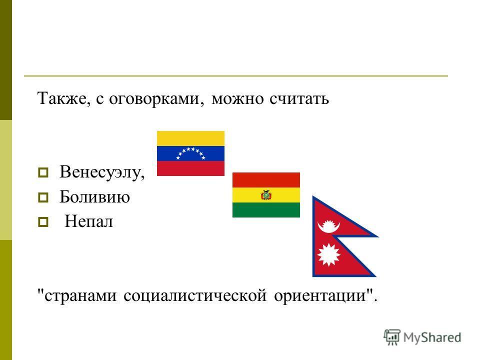 Также, с оговорками, можно считать Венесуэлу, Боливию Непал странами социалистической ориентации.