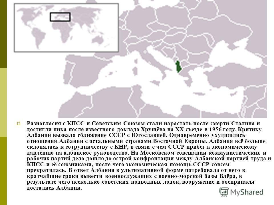 Разногласия с КПСС и Советским Союзом стали нарастать после смерти Сталина и достигли пика после известного доклада Хрущёва на XX съезде в 1956 году. Критику Албании вызвало сближение СССР с Югославией. Одновременно ухудшились отношения Албании с ост