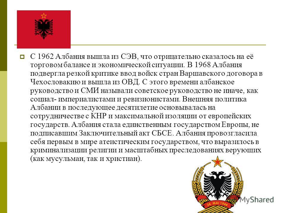 С 1962 Албания вышла из СЭВ, что отрицательно сказалось на её торговом балансе и экономической ситуации. В 1968 Албания подвергла резкой критике ввод войск стран Варшавского договора в Чехословакию и вышла из ОВД. С этого времени албанское руководств