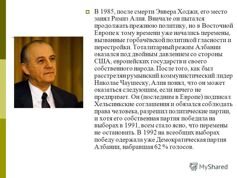 В 1985, после смерти Энвера Ходжи, его место занял Рамиз Алия. Вначале он пытался продолжать прежнюю политику, но в Восточной Европе к тому времени уже начались перемены, вызванные горбачёвской политикой гласности и перестройки. Тоталитарный режим Ал