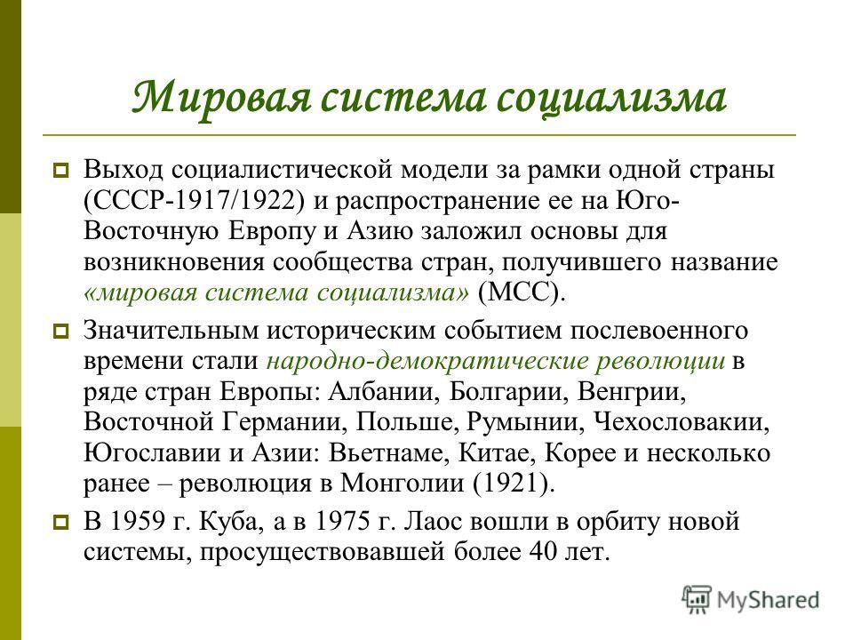 Мировая система социализма Выход социалистической модели за рамки одной страны (СССР-1917/1922) и распространение ее на Юго- Восточную Европу и Азию заложил основы для возникновения сообщества стран, получившего название «мировая система социализма»