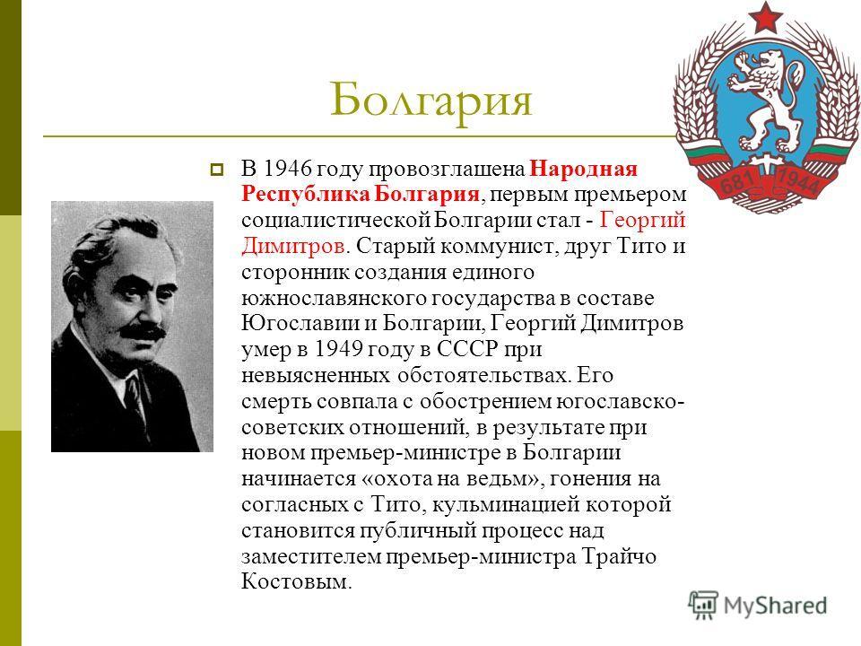 Болгария В 1946 году провозглашена Народная Республика Болгария, первым премьером социалистической Болгарии стал - Георгий Димитров. Старый коммунист, друг Тито и сторонник создания единого южнославянского государства в составе Югославии и Болгарии,
