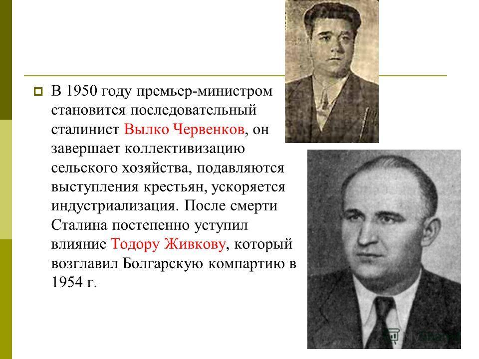 В 1950 году премьер-министром становится последовательный сталинист Вылко Червенков, он завершает коллективизацию сельского хозяйства, подавляются выступления крестьян, ускоряется индустриализация. После смерти Сталина постепенно уступил влияние Тодо