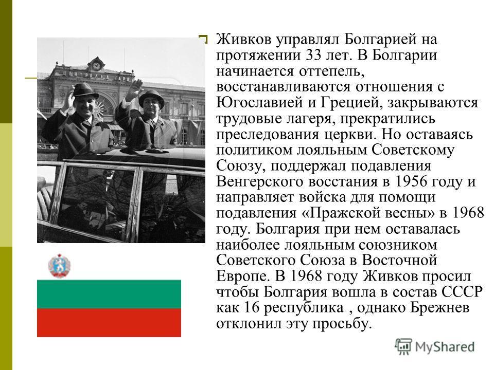 Живков управлял Болгарией на протяжении 33 лет. В Болгарии начинается оттепель, восстанавливаются отношения с Югославией и Грецией, закрываются трудовые лагеря, прекратились преследования церкви. Но оставаясь политиком лояльным Советскому Союзу, подд