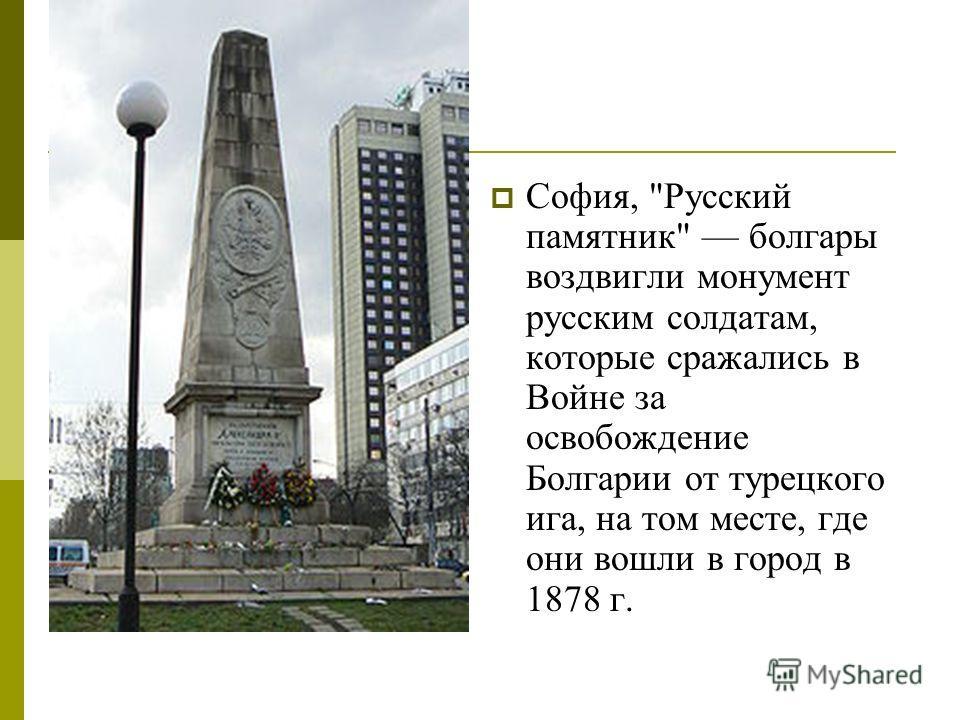 София, Русский памятник болгары воздвигли монумент русским солдатам, которые сражались в Войне за освобождение Болгарии от турецкого ига, на том месте, где они вошли в город в 1878 г.