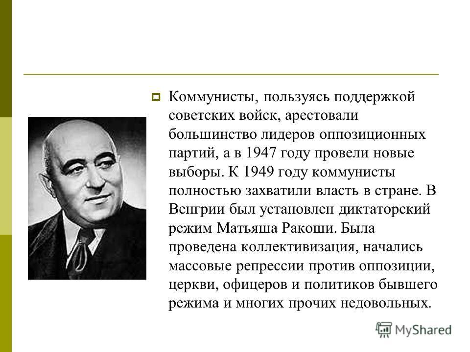 Коммунисты, пользуясь поддержкой советских войск, арестовали большинство лидеров оппозиционных партий, а в 1947 году провели новые выборы. К 1949 году коммунисты полностью захватили власть в стране. В Венгрии был установлен диктаторский режим Матьяша