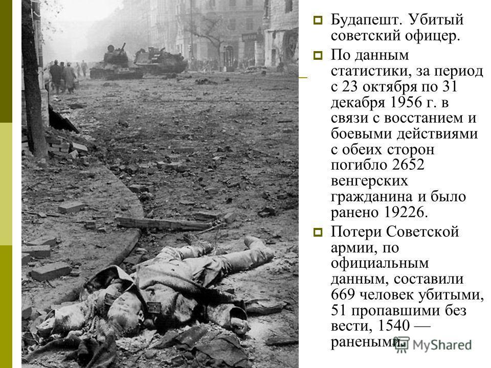 Будапешт. Убитый советский офицер. По данным статистики, за период с 23 октября по 31 декабря 1956 г. в связи с восстанием и боевыми действиями с обеих сторон погибло 2652 венгерских гражданина и было ранено 19226. Потери Советской армии, по официаль