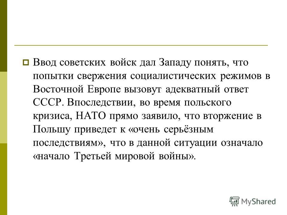 Ввод советских войск дал Западу понять, что попытки свержения социалистических режимов в Восточной Европе вызовут адекватный ответ СССР. Впоследствии, во время польского кризиса, НАТО прямо заявило, что вторжение в Польшу приведет к «очень серьёзным