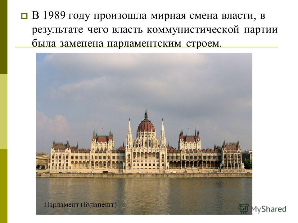 В 1989 году произошла мирная смена власти, в результате чего власть коммунистической партии была заменена парламентским строем. Парламент (Будапешт)