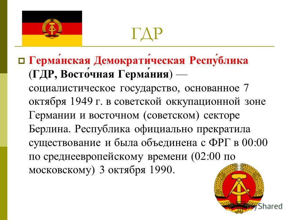 ГДР Герма́нская Демократи́ческая Респу́блика (ГДР, Восто́чная Герма́ния) социалистическое государство, основанное 7 октября 1949 г. в советской оккупационной зоне Германии и восточном (советском) секторе Берлина. Республика официально прекратила суще