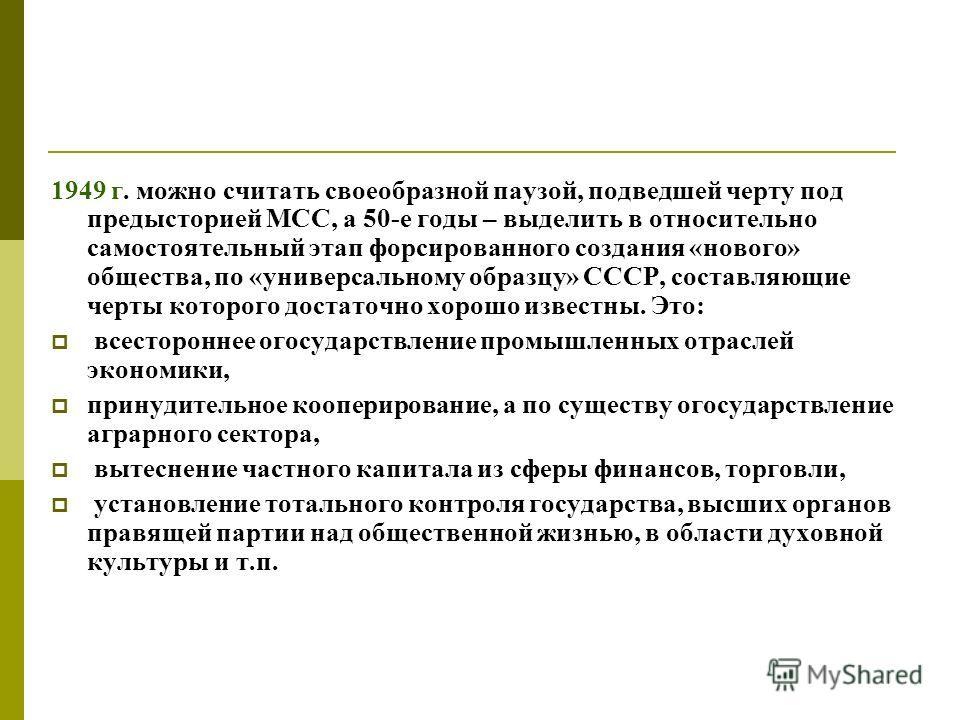 1949 г. можно считать своеобразной паузой, подведшей черту под предысторией МСС, а 50-е годы – выделить в относительно самостоятельный этап форсированного создания «нового» общества, по «универсальному образцу» СССР, составляющие черты которого доста