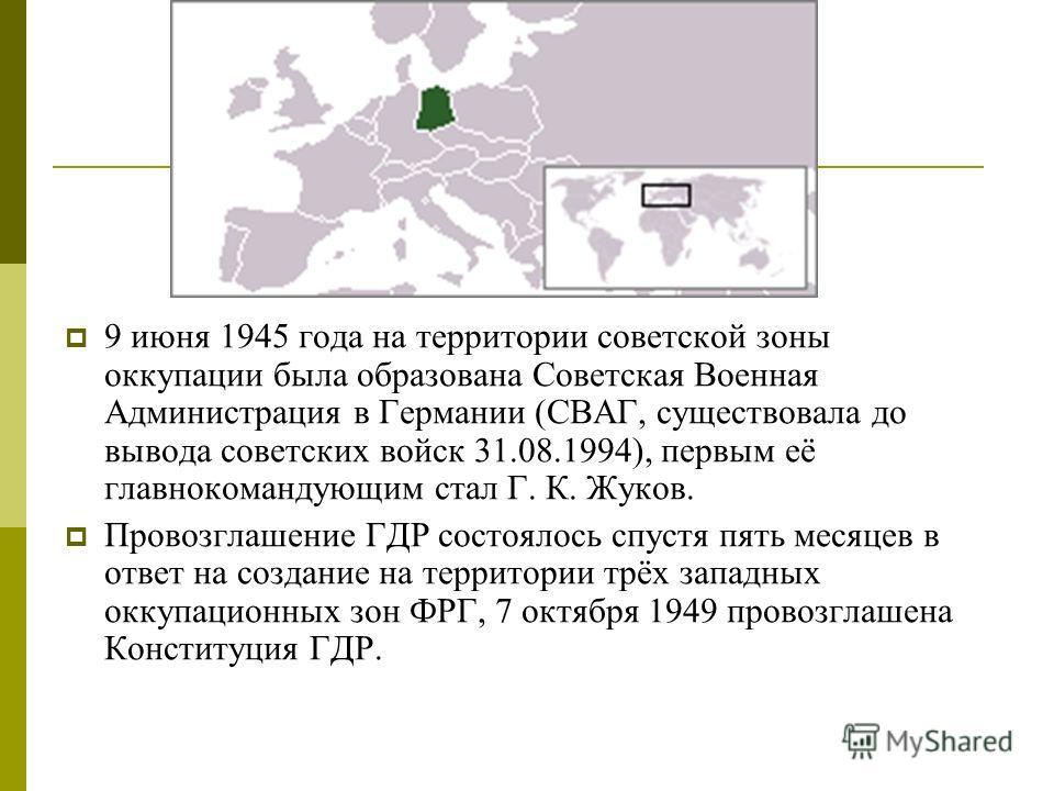 9 июня 1945 года на территории советской зоны оккупации была образована Советская Военная Администрация в Германии (СВАГ, существовала до вывода советских войск 31.08.1994), первым её главнокомандующим стал Г. К. Жуков. Провозглашение ГДР состоялось