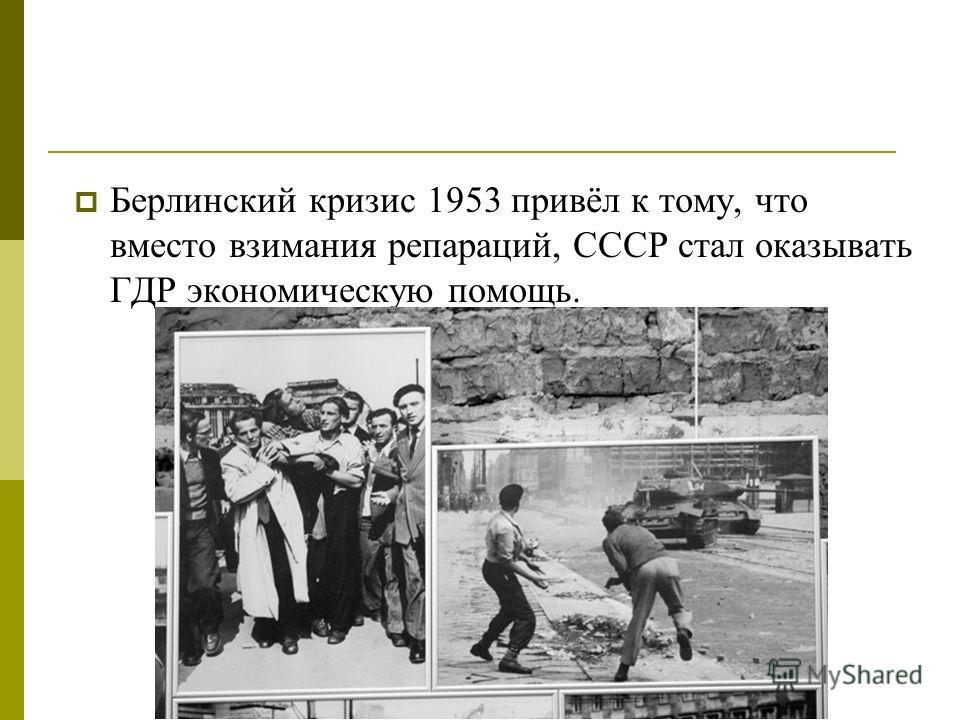 Берлинский кризис 1953 привёл к тому, что вместо взимания репараций, СССР стал оказывать ГДР экономическую помощь.