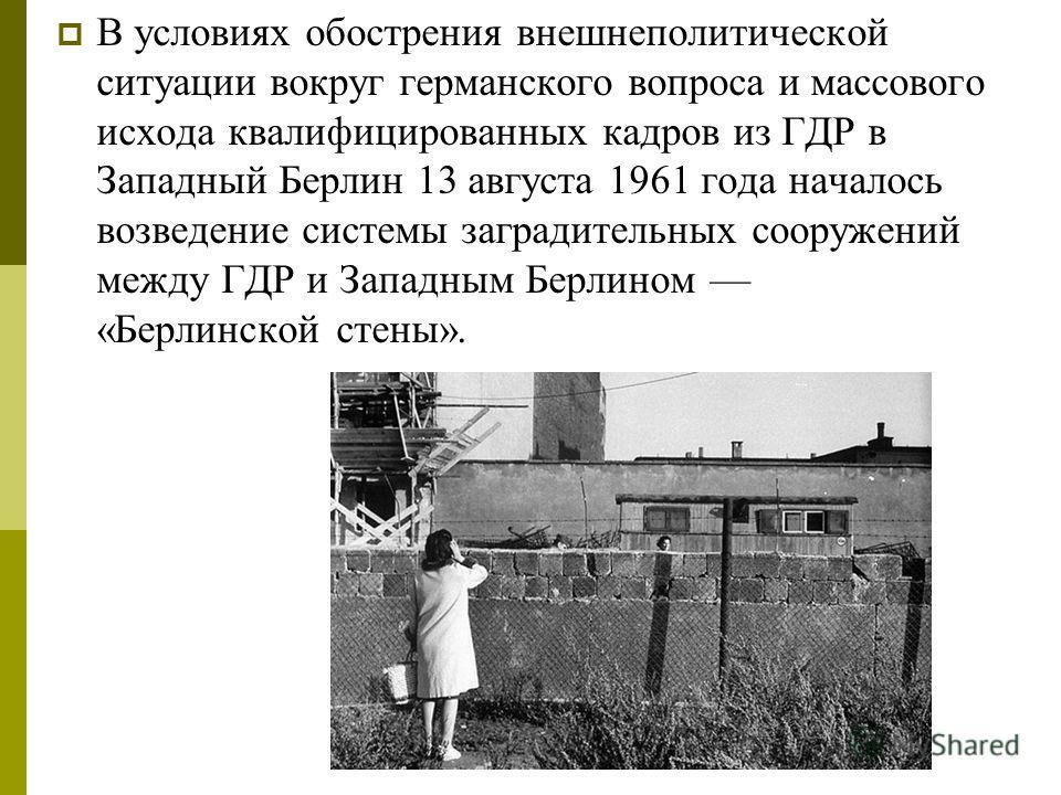 В условиях обострения внешнеполитической ситуации вокруг германского вопроса и массового исхода квалифицированных кадров из ГДР в Западный Берлин 13 августа 1961 года началось возведение системы заградительных сооружений между ГДР и Западным Берлином